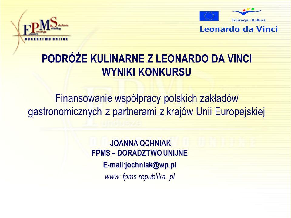 PODRÓŻE KULINARNE Z LEONARDO DA VINCI WYNIKI KONKURSU Finansowanie współpracy polskich zakładów gastronomicznych z partnerami z krajów Unii Europejskiej FPMS – DORADZTWOUNIJNE JOANNA OCHNIAK FPMS – DORADZTWO UNIJNEE-mail:jochniak@wp.pl www.