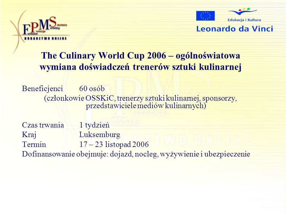 The Culinary World Cup 2006 – ogólnoświatowa wymiana doświadczeń trenerów sztuki kulinarnej Beneficjenci 60 osób (członkowie OSSKiC, trenerzy sztuki kulinarnej, sponsorzy, przedstawiciele mediów kulinarnych) Czas trwania1 tydzień KrajLuksemburg Termin17 – 23 listopad 2006 Dofinansowanie obejmuje: dojazd, nocleg, wyżywienie i ubezpieczenie