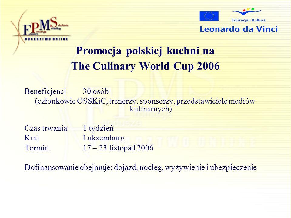 Promocja polskiej kuchni na The Culinary World Cup 2006 Beneficjenci 30 osób (członkowie OSSKiC, trenerzy, sponsorzy, przedstawiciele mediów kulinarnych) Czas trwania1 tydzień KrajLuksemburg Termin17 – 23 listopad 2006 Dofinansowanie obejmuje: dojazd, nocleg, wyżywienie i ubezpieczenie