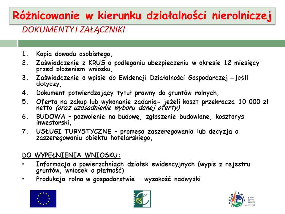 DOKUMENTY I ZAŁĄCZNIKI 1.Kopia dowodu osobistego, 2.Zaświadczenie z KRUS o podleganiu ubezpieczeniu w okresie 12 miesięcy przed złożeniem wniosku, 3.Zaświadczenie o wpisie do Ewidencji Działalności Gospodarczej – jeśli dotyczy, 4.Dokument potwierdzający tytuł prawny do gruntów rolnych, 5.Oferta na zakup lub wykonanie zadania- jeżeli koszt przekracza 10 000 zł netto (oraz uzasadnienie wyboru danej oferty) 6.BUDOWA – pozwolenie na budowę, zgłoszenie budowlane, kosztorys inwestorski, 7.USŁUGI TURYSTYCZNE – promesa zaszeregowania lub decyzja o zaszeregowaniu obiektu hotelarskiego, DO WYPEŁNIENI A WNIOSKU: Informacja o powierzchniach działek ewidencyjnych (wypis z rejestru gruntów, wniosek o płatność) Produkcja rolna w gospodarstwie – wysokość nadwyżki Różnicowanie w kierunku działalności nierolniczej