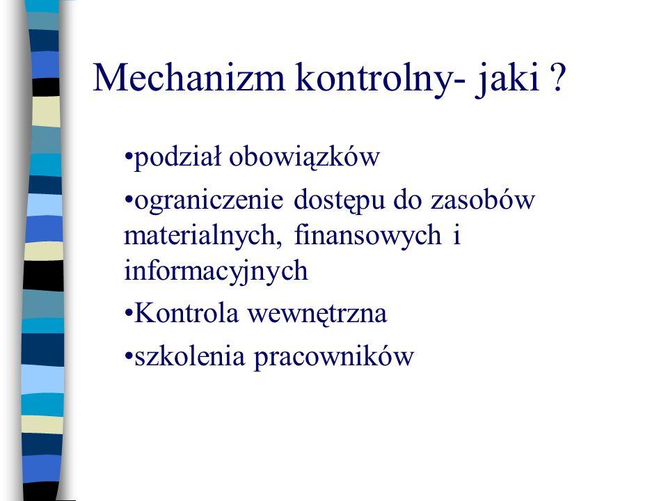 Mechanizm kontrolny- jaki ? podział obowiązków ograniczenie dostępu do zasobów materialnych, finansowych i informacyjnych Kontrola wewnętrzna szkoleni