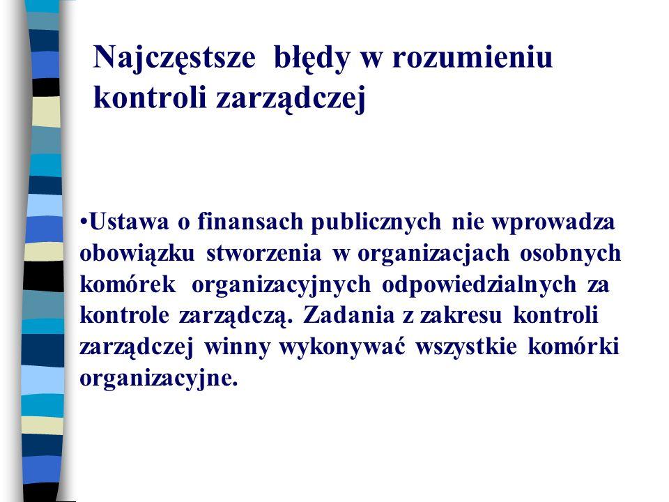 Najczęstsze błędy w rozumieniu kontroli zarządczej Ustawa o finansach publicznych nie wprowadza obowiązku stworzenia w organizacjach osobnych komórek organizacyjnych odpowiedzialnych za kontrole zarządczą.