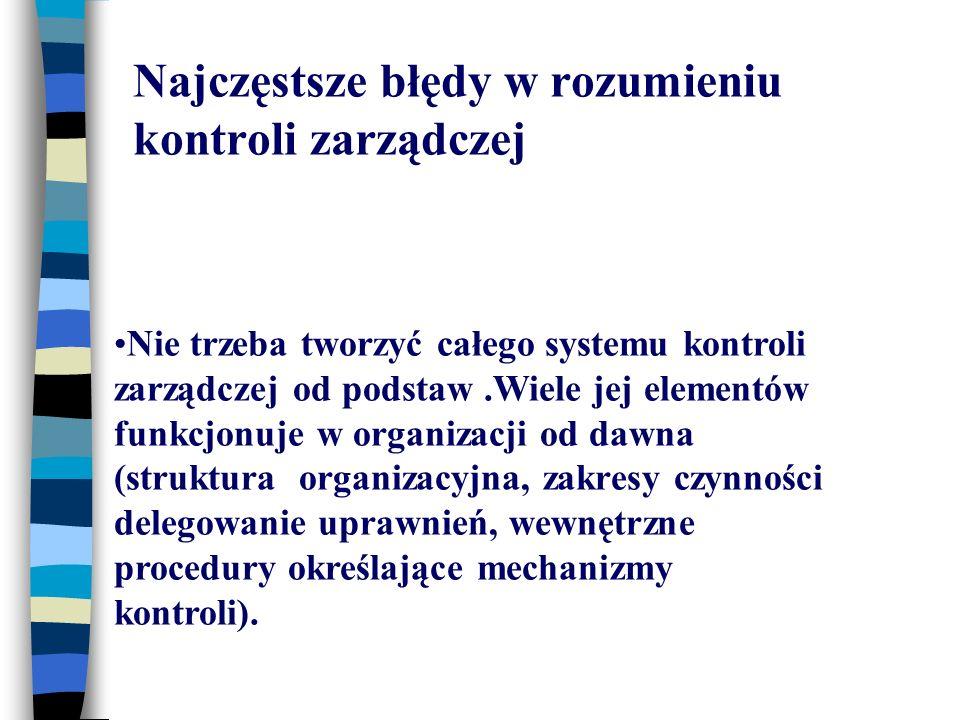 Najczęstsze błędy w rozumieniu kontroli zarządczej Nie trzeba tworzyć całego systemu kontroli zarządczej od podstaw.Wiele jej elementów funkcjonuje w organizacji od dawna (struktura organizacyjna, zakresy czynności delegowanie uprawnień, wewnętrzne procedury określające mechanizmy kontroli).
