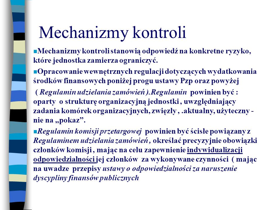 Mechanizmy kontroli Mechanizmy kontroli stanowią odpowiedź na konkretne ryzyko, które jednostka zamierza ograniczyć. Opracowanie wewnętrznych regulacj