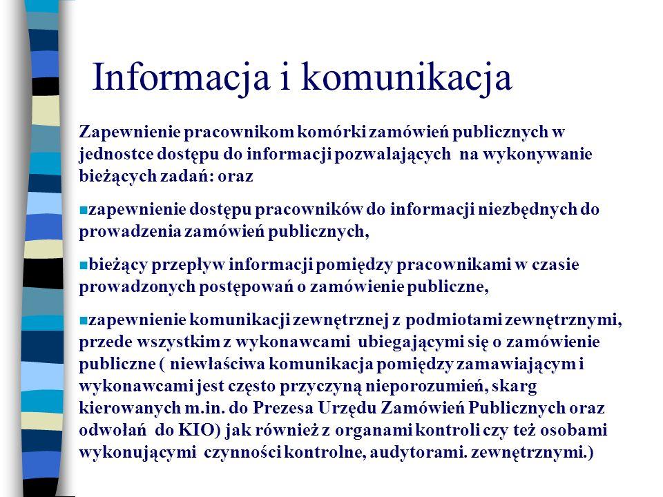Informacja i komunikacja Zapewnienie pracownikom komórki zamówień publicznych w jednostce dostępu do informacji pozwalających na wykonywanie bieżących zadań: oraz zapewnienie dostępu pracowników do informacji niezbędnych do prowadzenia zamówień publicznych, bieżący przepływ informacji pomiędzy pracownikami w czasie prowadzonych postępowań o zamówienie publiczne, zapewnienie komunikacji zewnętrznej z podmiotami zewnętrznymi, przede wszystkim z wykonawcami ubiegającymi się o zamówienie publiczne ( niewłaściwa komunikacja pomiędzy zamawiającym i wykonawcami jest często przyczyną nieporozumień, skarg kierowanych m.in.