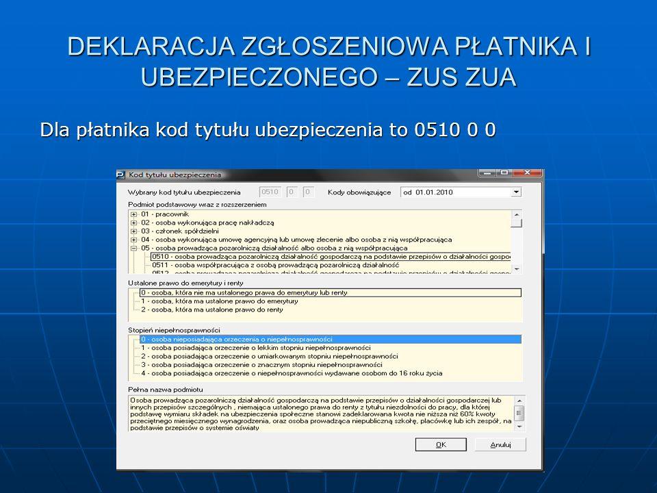 DEKLARACJA ZGŁOSZENIOWA PŁATNIKA I UBEZPIECZONEGO – ZUS ZUA Dla płatnika kod tytułu ubezpieczenia to 0510 0 0