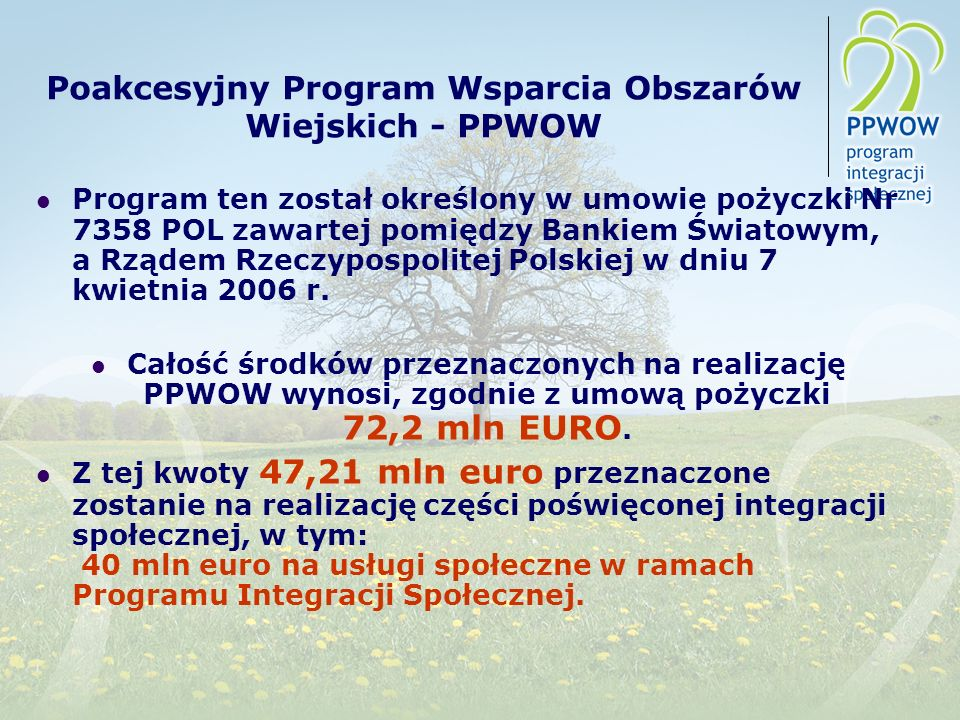 Poakcesyjny Program Wsparcia Obszarów Wiejskich - PPWOW Program ten został określony w umowie pożyczki Nr 7358 POL zawartej pomiędzy Bankiem Światowym, a Rządem Rzeczypospolitej Polskiej w dniu 7 kwietnia 2006 r.