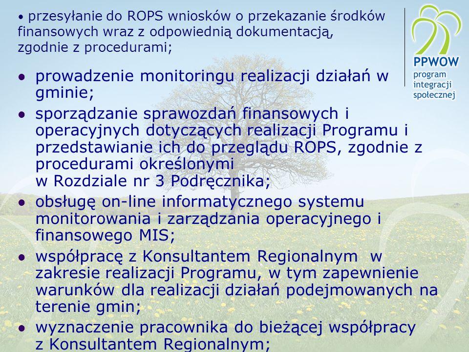 przesyłanie do ROPS wniosków o przekazanie środków finansowych wraz z odpowiednią dokumentacją, zgodnie z procedurami; prowadzenie monitoringu realizacji działań w gminie; sporządzanie sprawozdań finansowych i operacyjnych dotyczących realizacji Programu i przedstawianie ich do przeglądu ROPS, zgodnie z procedurami określonymi w Rozdziale nr 3 Podręcznika; obsługę on-line informatycznego systemu monitorowania i zarządzania operacyjnego i finansowego MIS; współpracę z Konsultantem Regionalnym w zakresie realizacji Programu, w tym zapewnienie warunków dla realizacji działań podejmowanych na terenie gmin; wyznaczenie pracownika do bieżącej współpracy z Konsultantem Regionalnym;