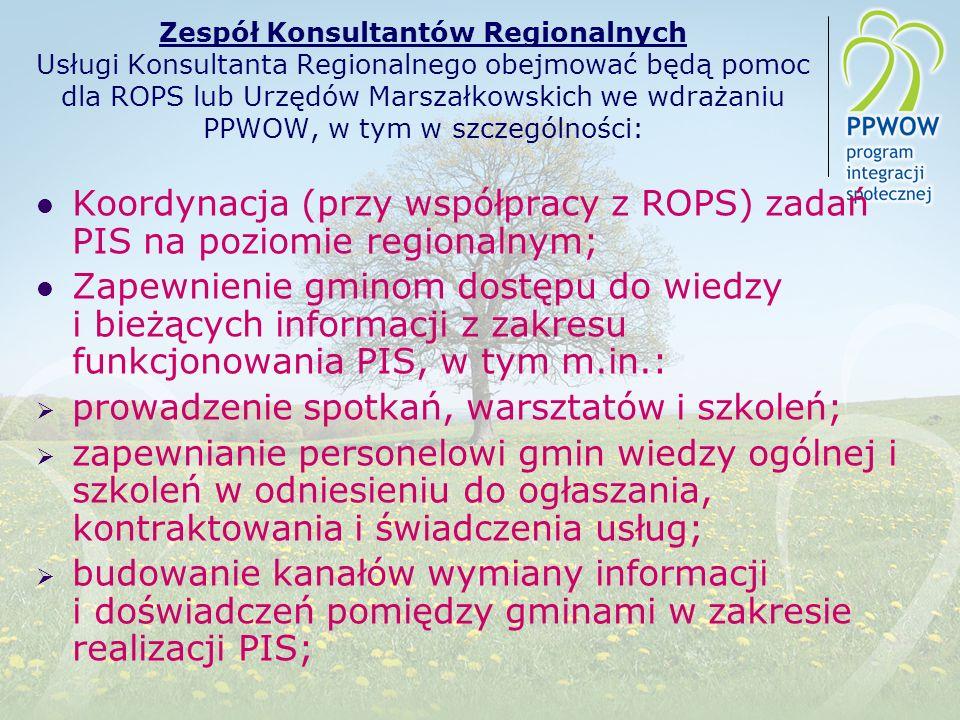 Zespół Konsultantów Regionalnych Usługi Konsultanta Regionalnego obejmować będą pomoc dla ROPS lub Urzędów Marszałkowskich we wdrażaniu PPWOW, w tym w szczególności: Koordynacja (przy współpracy z ROPS) zadań PIS na poziomie regionalnym; Zapewnienie gminom dostępu do wiedzy i bieżących informacji z zakresu funkcjonowania PIS, w tym m.in.: prowadzenie spotkań, warsztatów i szkoleń; zapewnianie personelowi gmin wiedzy ogólnej i szkoleń w odniesieniu do ogłaszania, kontraktowania i świadczenia usług; budowanie kanałów wymiany informacji i doświadczeń pomiędzy gminami w zakresie realizacji PIS;