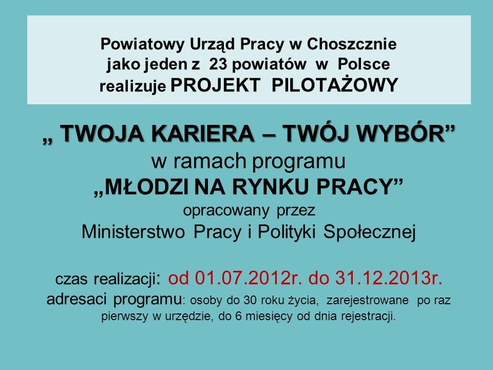 TWOJA KARIERA – TWÓJ WYBÓR Powiatowy Urząd Pracy w Choszcznie jako jeden z 23 powiatów w Polsce realizuje PROJEKT PILOTAŻOWY TWOJA KARIERA – TWÓJ WYBÓ