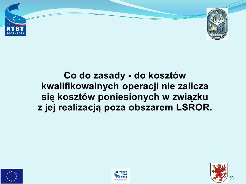 Co do zasady - do kosztów kwalifikowalnych operacji nie zalicza się kosztów poniesionych w związku z jej realizacją poza obszarem LSROR.