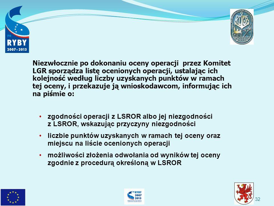 32 Niezwłocznie po dokonaniu oceny operacji przez Komitet LGR sporządza listę ocenionych operacji, ustalając ich kolejność według liczby uzyskanych punktów w ramach tej oceny, i przekazuje ją wnioskodawcom, informując ich na piśmie o: zgodności operacji z LSROR albo jej niezgodności z LSROR, wskazując przyczyny niezgodności liczbie punktów uzyskanych w ramach tej oceny oraz miejscu na liście ocenionych operacji możliwości złożenia odwołania od wyników tej oceny zgodnie z procedurą określoną w LSROR