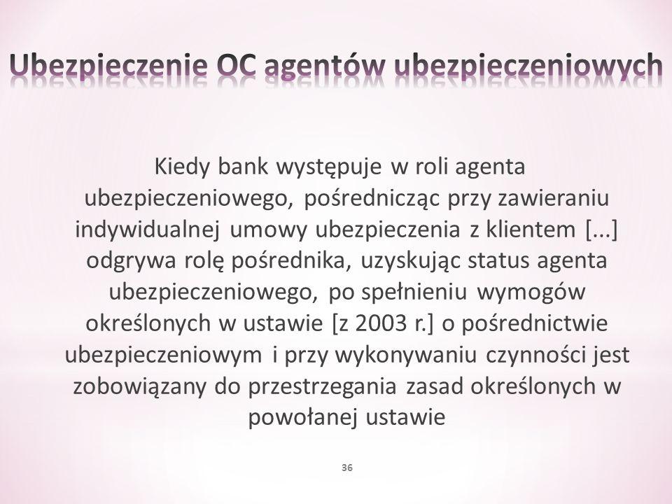 Kiedy bank występuje w roli agenta ubezpieczeniowego, pośrednicząc przy zawieraniu indywidualnej umowy ubezpieczenia z klientem [...] odgrywa rolę poś