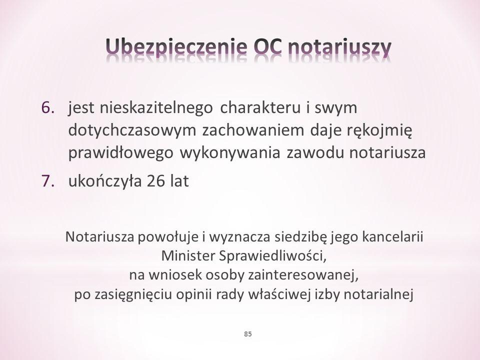 6.jest nieskazitelnego charakteru i swym dotychczasowym zachowaniem daje rękojmię prawidłowego wykonywania zawodu notariusza 7.ukończyła 26 lat Notari