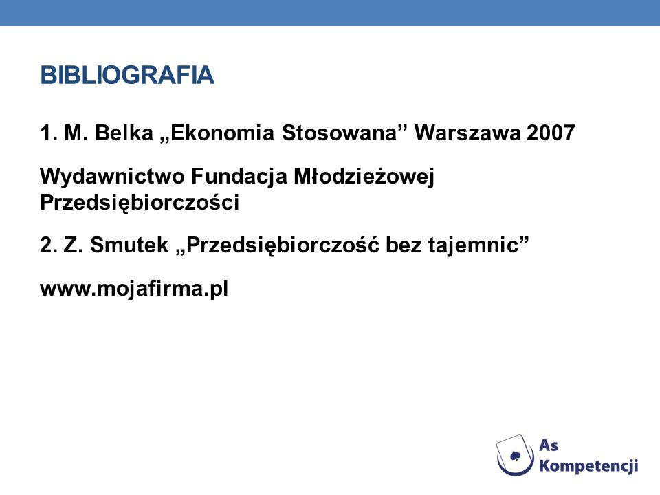 BIBLIOGRAFIA 1. M. Belka Ekonomia Stosowana Warszawa 2007 Wydawnictwo Fundacja Młodzieżowej Przedsiębiorczości 2. Z. Smutek Przedsiębiorczość bez taje