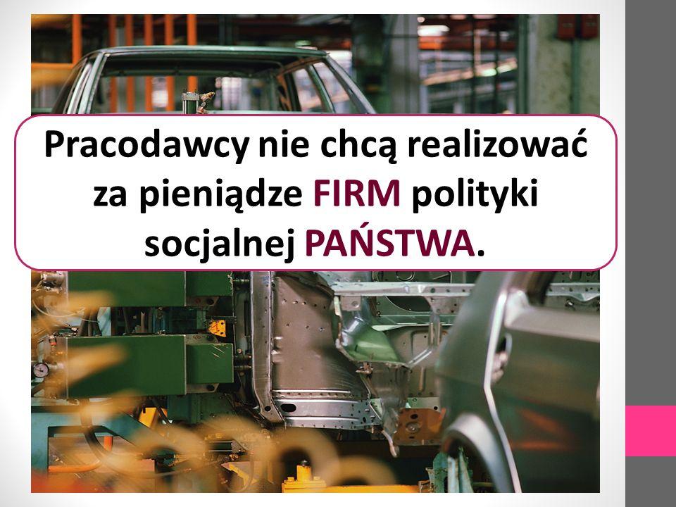 Pracodawcy nie chcą realizować za pieniądze FIRM polityki socjalnej PAŃSTWA.