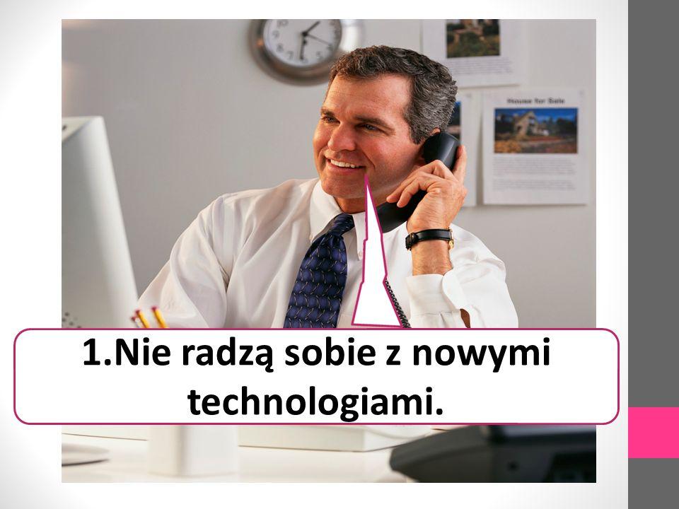 1.Nie radzą sobie z nowymi technologiami.