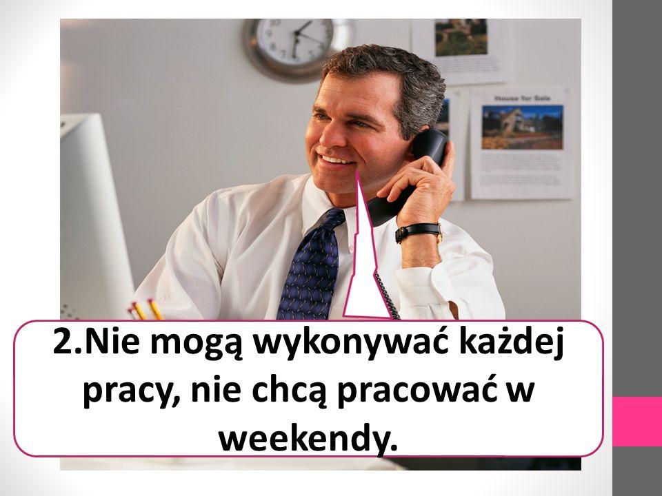 2.Nie mogą wykonywać każdej pracy, nie chcą pracować w weekendy.