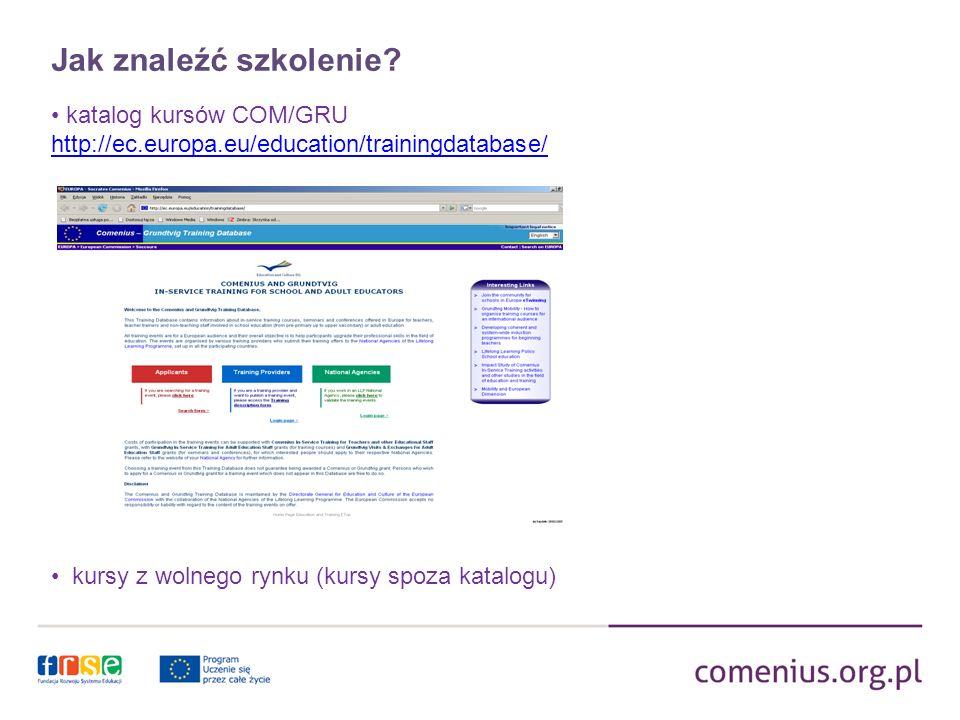 Jak znaleźć szkolenie? katalog kursów COM/GRU http://ec.europa.eu/education/trainingdatabase/ kursy z wolnego rynku (kursy spoza katalogu)