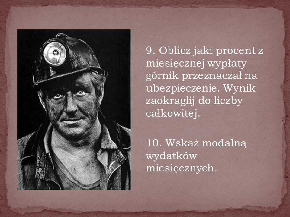 9. Oblicz jaki procent z miesięcznej wypłaty górnik przeznaczał na ubezpieczenie. Wynik zaokrąglij do liczby całkowitej. 10. Wskaż modalną wydatków mi