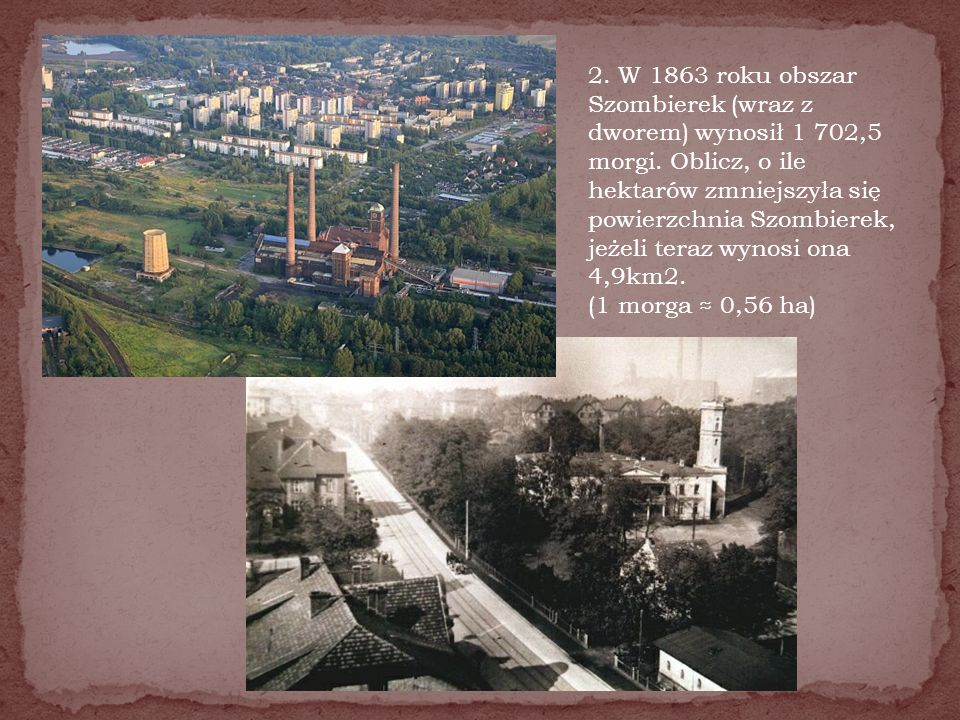 2. W 1863 roku obszar Szombierek (wraz z dworem) wynosił 1 702,5 morgi. Oblicz, o ile hektarów zmniejszyła się powierzchnia Szombierek, jeżeli teraz w