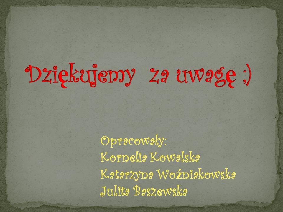 Opracowały: Kornelia Kowalska Katarzyna Wo ź niakowska Julita Baszewska