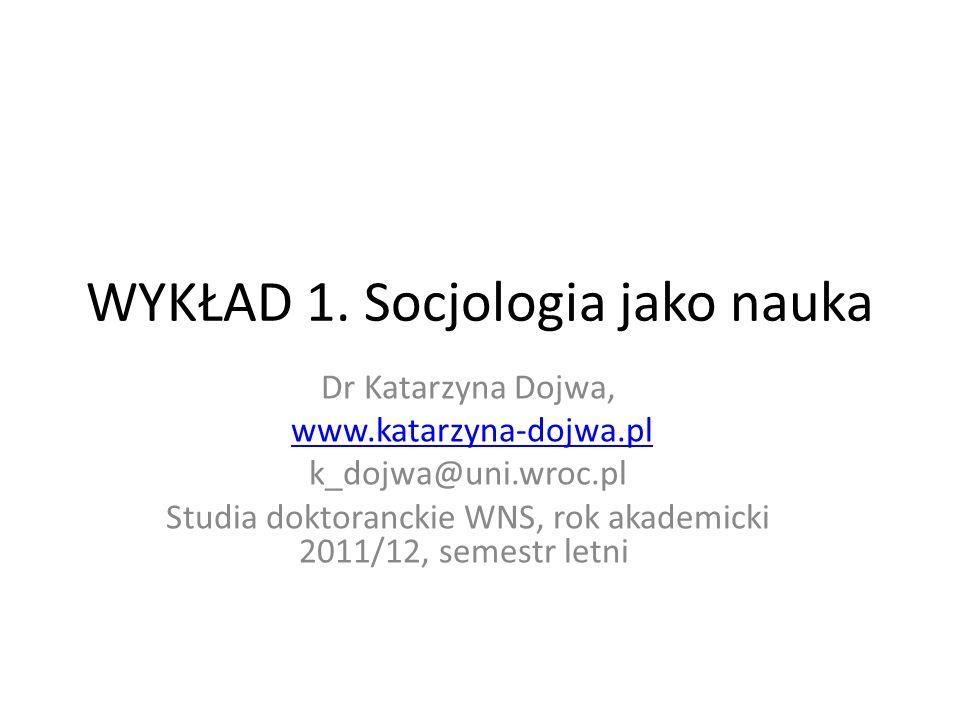 WYKŁAD 1. Socjologia jako nauka Dr Katarzyna Dojwa, www.katarzyna-dojwa.pl k_dojwa@uni.wroc.pl Studia doktoranckie WNS, rok akademicki 2011/12, semest