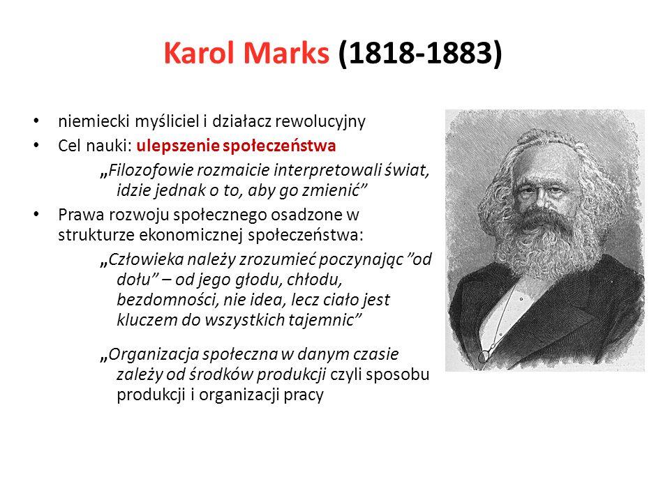 Karol Marks (1818-1883) niemiecki myśliciel i działacz rewolucyjny Cel nauki: ulepszenie społeczeństwa Filozofowie rozmaicie interpretowali świat, idzie jednak o to, aby go zmienić Prawa rozwoju społecznego osadzone w strukturze ekonomicznej społeczeństwa: Człowieka należy zrozumieć poczynając od dołu – od jego głodu, chłodu, bezdomności, nie idea, lecz ciało jest kluczem do wszystkich tajemnic Organizacja społeczna w danym czasie zależy od środków produkcji czyli sposobu produkcji i organizacji pracy