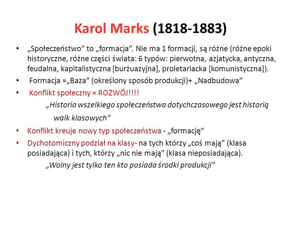 Karol Marks (1818-1883) Społeczeństwo to formacja. Nie ma 1 formacji, są różne (różne epoki historyczne, różne części świata: 6 typów: pierwotna, azja