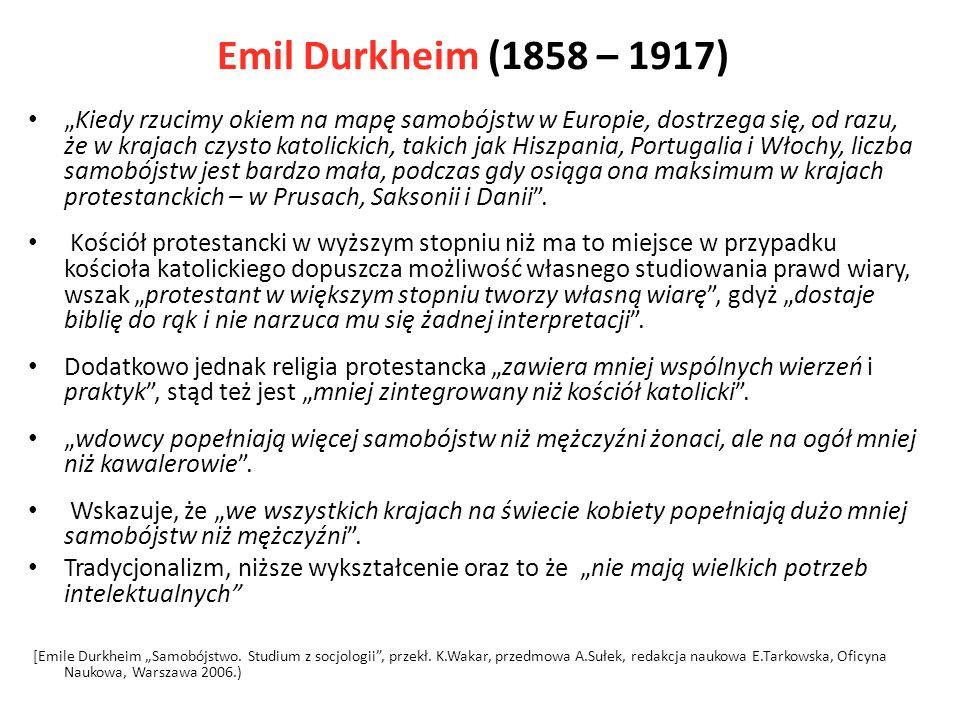 Emil Durkheim (1858 – 1917) Kiedy rzucimy okiem na mapę samobójstw w Europie, dostrzega się, od razu, że w krajach czysto katolickich, takich jak Hiszpania, Portugalia i Włochy, liczba samobójstw jest bardzo mała, podczas gdy osiąga ona maksimum w krajach protestanckich – w Prusach, Saksonii i Danii.