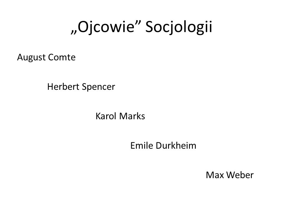 Ojcowie Socjologii August Comte Herbert Spencer Karol Marks Emile Durkheim Max Weber