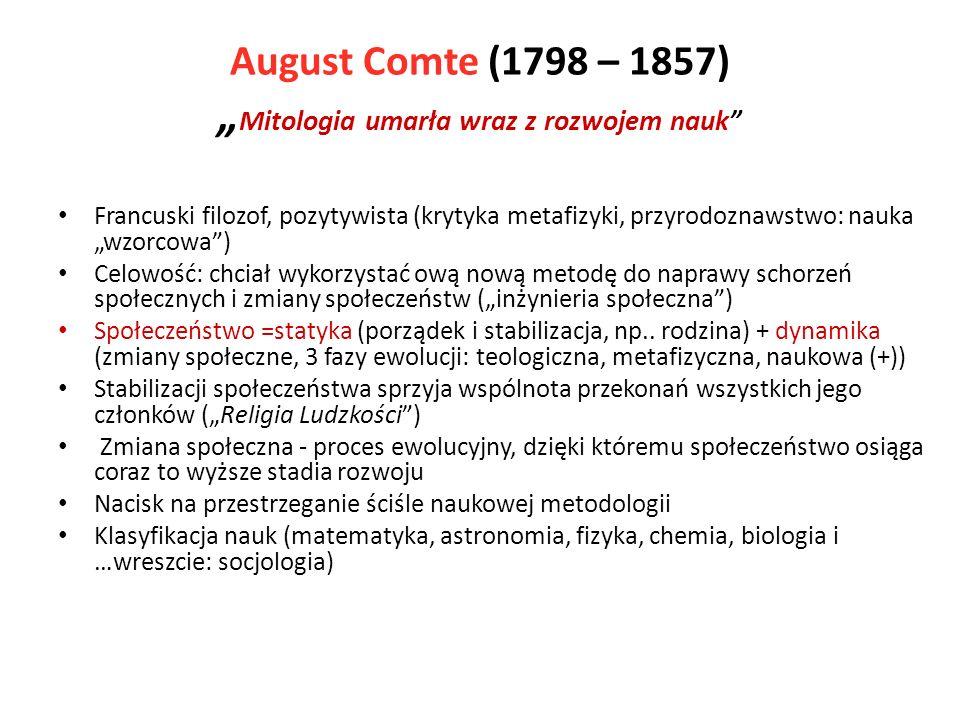 August Comte (1798 – 1857) Mitologia umarła wraz z rozwojem nauk Francuski filozof, pozytywista (krytyka metafizyki, przyrodoznawstwo: nauka wzorcowa) Celowość: chciał wykorzystać ową nową metodę do naprawy schorzeń społecznych i zmiany społeczeństw (inżynieria społeczna) Społeczeństwo =statyka (porządek i stabilizacja, np..