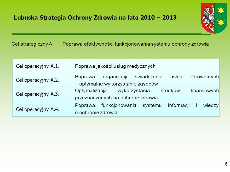 6 Lubuska Strategia Ochrony Zdrowia na lata 2010 – 2013 Cel strategiczny A: Poprawa efektywności funkcjonowania systemu ochrony zdrowia