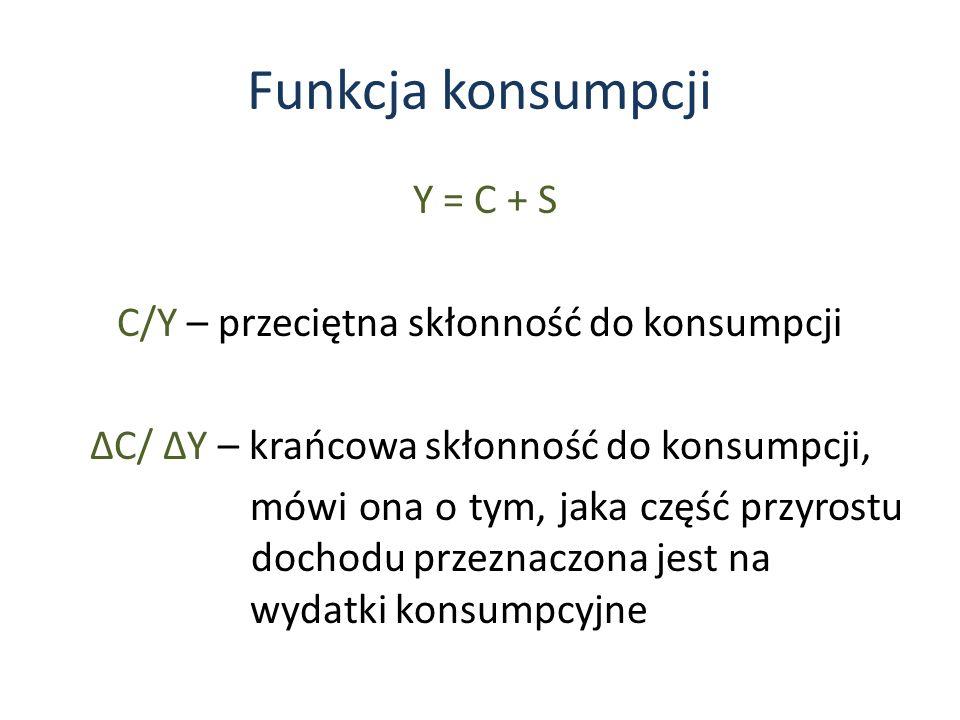 Funkcja konsumpcji Y = C + S C/Y – przeciętna skłonność do konsumpcji C/ Y – krańcowa skłonność do konsumpcji, mówi ona o tym, jaka część przyrostu dochodu przeznaczona jest na wydatki konsumpcyjne