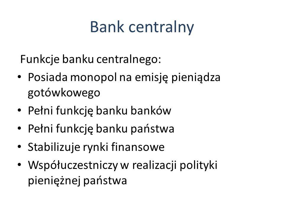 Bank centralny Funkcje banku centralnego: Posiada monopol na emisję pieniądza gotówkowego Pełni funkcję banku banków Pełni funkcję banku państwa Stabilizuje rynki finansowe Współuczestniczy w realizacji polityki pieniężnej państwa