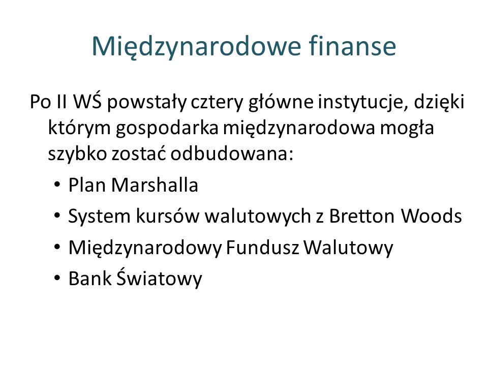 Międzynarodowe finanse Po II WŚ powstały cztery główne instytucje, dzięki którym gospodarka międzynarodowa mogła szybko zostać odbudowana: Plan Marshalla System kursów walutowych z Bretton Woods Międzynarodowy Fundusz Walutowy Bank Światowy
