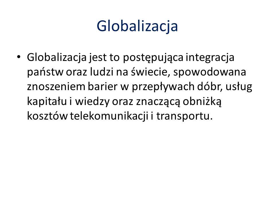 Globalizacja Globalizacja jest to postępująca integracja państw oraz ludzi na świecie, spowodowana znoszeniem barier w przepływach dóbr, usług kapitału i wiedzy oraz znaczącą obniżką kosztów telekomunikacji i transportu.