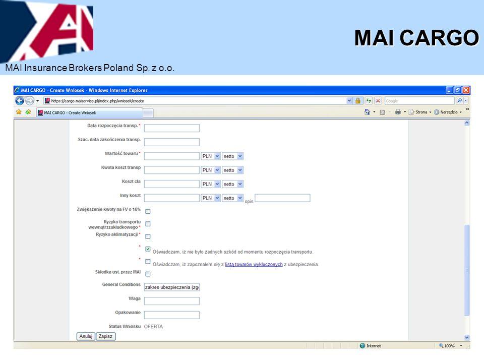 Możliwość szybkiego wyszukiwania danego zgłoszenia na podstawie nazwy ubezpieczonego lub też bazując na szeregu innych danych identyfikujących wybrane zgłoszenie W sytuacji transportów o podobnych parametrach istnieje możliwość klonowania wniosków uprzednio zgłoszonych celem wprowadzenia tylko potrzebnych zmian dla nowych zgłoszeń Możliwość wygenerowania oferty dla każdego Klienta i rodzaju transportu praktycznie w przeciągu 1 minuty MAI CARGO MAI CARGO – wybrane korzyści MAI Insurance Brokers Poland Sp.