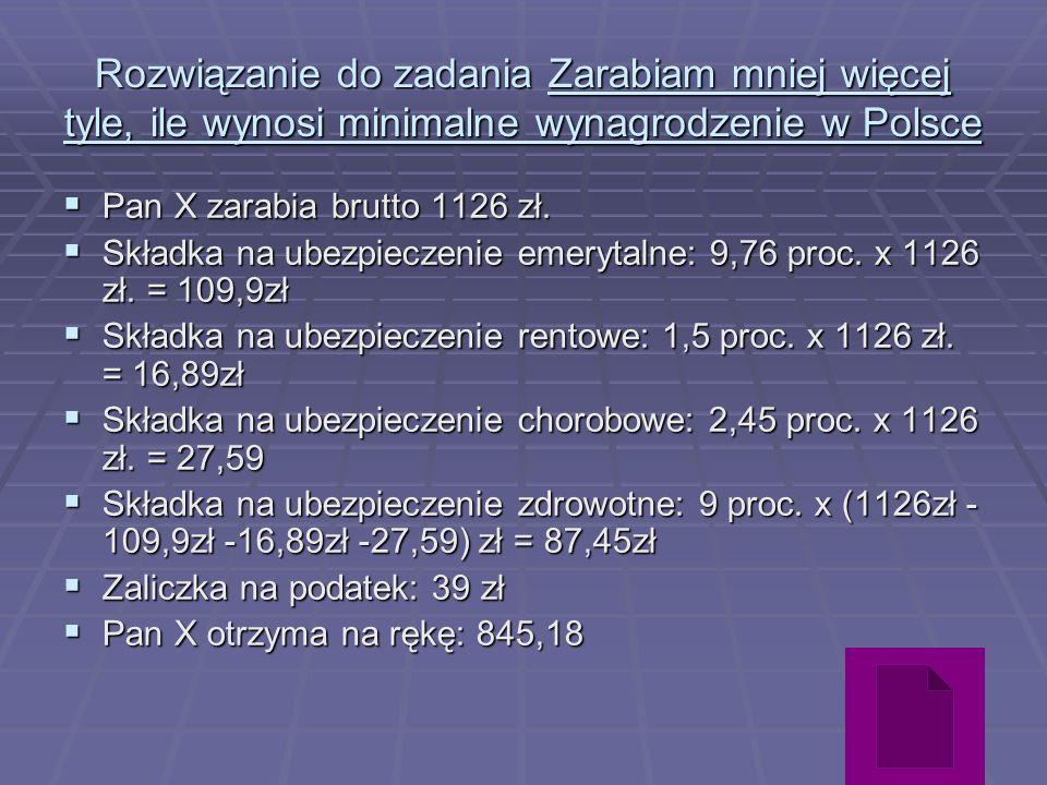 Rozwiązanie do zadania Zarabiam mniej więcej tyle, ile wynosi minimalne wynagrodzenie w Polsce Pan X zarabia brutto 1126 zł. Pan X zarabia brutto 1126