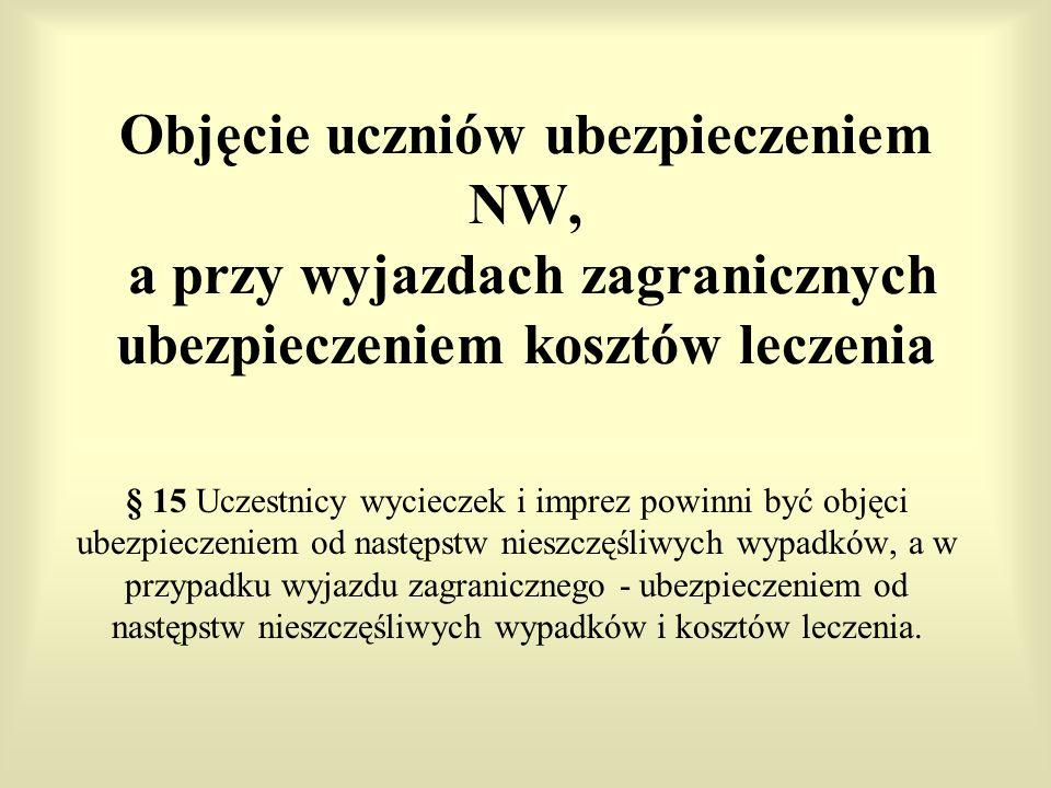 Objęcie uczniów ubezpieczeniem NW, a przy wyjazdach zagranicznych ubezpieczeniem kosztów leczenia § 15 Uczestnicy wycieczek i imprez powinni być objęc