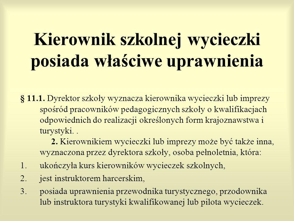 Kierownik szkolnej wycieczki posiada właściwe uprawnienia § 11.1. Dyrektor szkoły wyznacza kierownika wycieczki lub imprezy spośród pracowników pedago