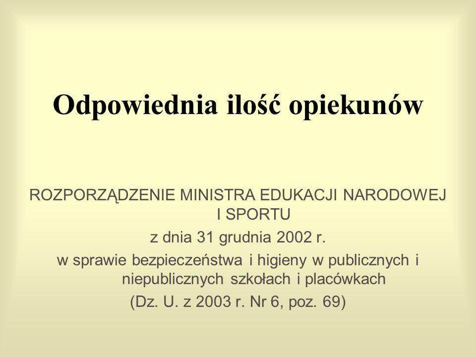 Odpowiednia ilość opiekunów ROZPORZĄDZENIE MINISTRA EDUKACJI NARODOWEJ I SPORTU z dnia 31 grudnia 2002 r. w sprawie bezpieczeństwa i higieny w publicz