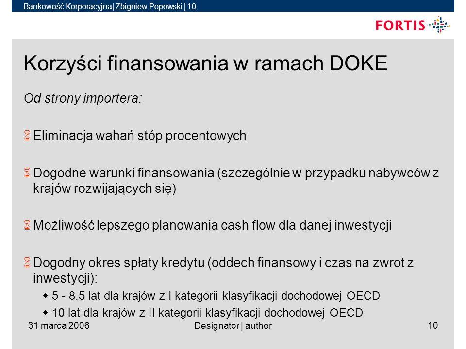 Bankowość Korporacyjna| Zbigniew Popowski | 10 31 marca 2006Designator | author10 Korzyści finansowania w ramach DOKE Od strony importera: 6Eliminacja wahań stóp procentowych 6Dogodne warunki finansowania (szczególnie w przypadku nabywców z krajów rozwijających się) 6Możliwość lepszego planowania cash flow dla danej inwestycji 6Dogodny okres spłaty kredytu (oddech finansowy i czas na zwrot z inwestycji): 5 - 8,5 lat dla krajów z I kategorii klasyfikacji dochodowej OECD 10 lat dla krajów z II kategorii klasyfikacji dochodowej OECD