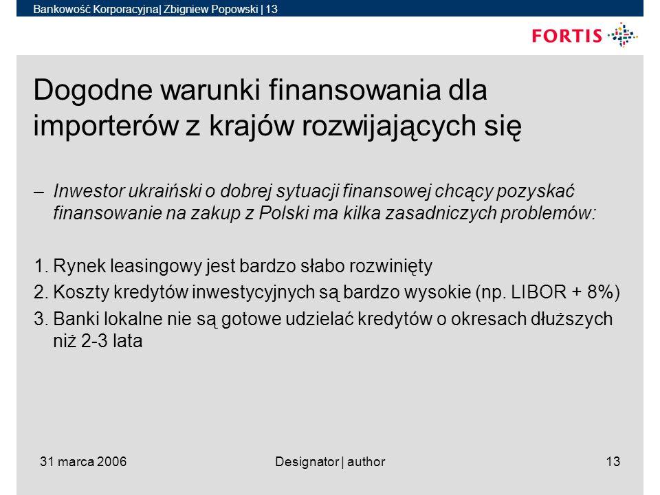 Bankowość Korporacyjna| Zbigniew Popowski | 13 31 marca 2006Designator | author13 Dogodne warunki finansowania dla importerów z krajów rozwijających się –Inwestor ukraiński o dobrej sytuacji finansowej chcący pozyskać finansowanie na zakup z Polski ma kilka zasadniczych problemów: 1.Rynek leasingowy jest bardzo słabo rozwinięty 2.Koszty kredytów inwestycyjnych są bardzo wysokie (np.