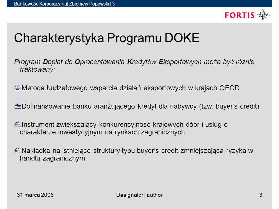 Bankowość Korporacyjna| Zbigniew Popowski | 3 31 marca 2006Designator | author3 Charakterystyka Programu DOKE Program Dopłat do Oprocentowania Kredytów Eksportowych może być różnie traktowany: 7Metoda budżetowego wsparcia działań eksportowych w krajach OECD 7Dofinansowanie banku aranżującego kredyt dla nabywcy (tzw.