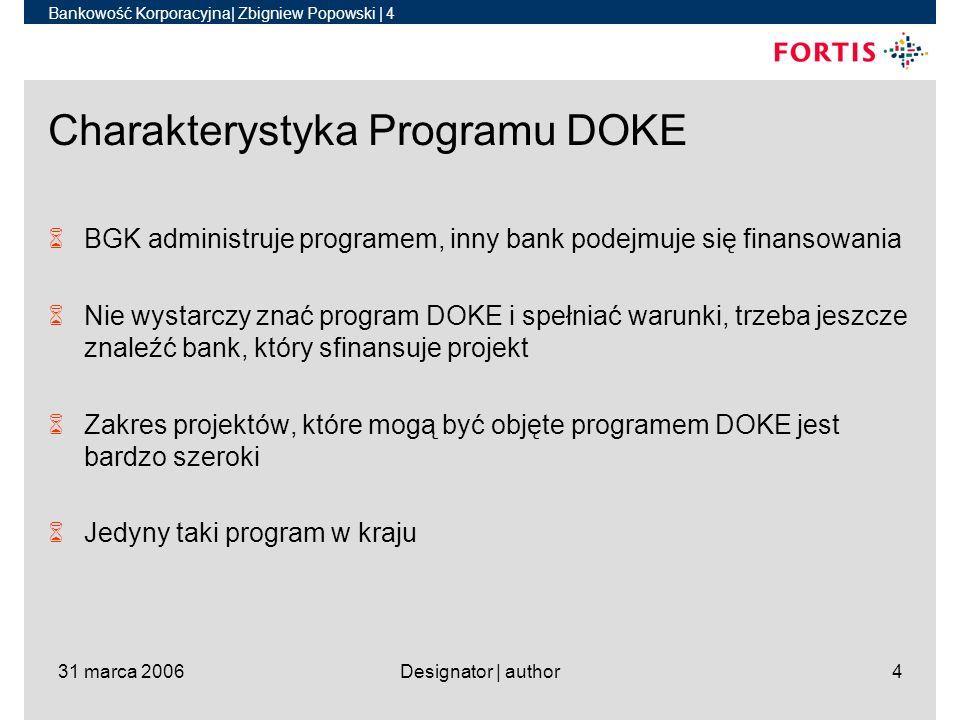Bankowość Korporacyjna| Zbigniew Popowski | 4 31 marca 2006Designator | author4 Charakterystyka Programu DOKE 6BGK administruje programem, inny bank podejmuje się finansowania 6Nie wystarczy znać program DOKE i spełniać warunki, trzeba jeszcze znaleźć bank, który sfinansuje projekt 6Zakres projektów, które mogą być objęte programem DOKE jest bardzo szeroki 6Jedyny taki program w kraju