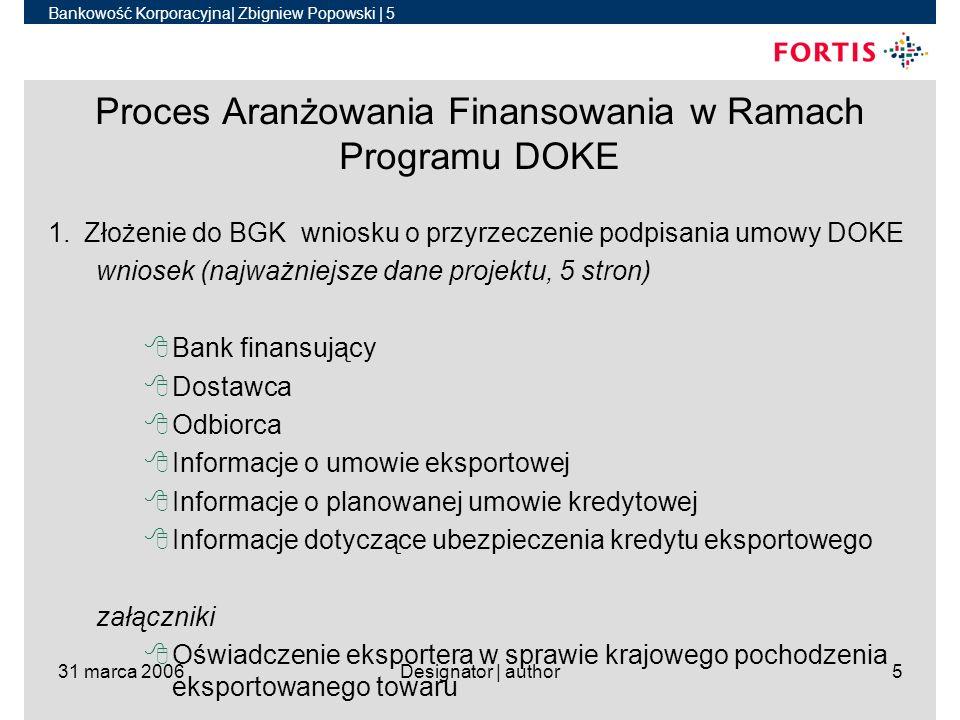 Bankowość Korporacyjna| Zbigniew Popowski | 6 31 marca 2006Designator | author6 Proces Aranżowania Finansowania w Ramach Programu DOKE 2.Złożenie przez BGK przyrzeczenia podpisania umowy DOKE –Przyrzeczenie zawiera: 8Zobowiązanie BGK do zawarcia z bankiem umowy DOKE 8Termin obowiązywania przyrzeczenia 8Wysokość stałej stopy procentowej kredytu eksportowego 8Zaakceptowane przez BGK warunki umowy eksportowej, umowy kredytowej oraz umowy ubezpieczenia kredytu –Obowiązywanie przyrzeczenia 8120 dni od daty wystawienia 8Można wnioskować o jego przedłużenie na maksymalnie kolejne 60 dni (stopa CIRR jest wtedy aktualizowana)