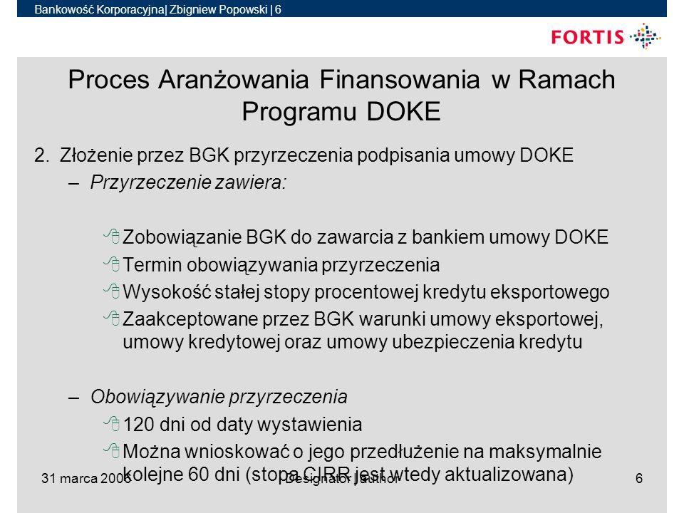 Bankowość Korporacyjna| Zbigniew Popowski | 7 31 marca 2006Designator | author7 Proces Aranżowania Finansowania w Ramach Programu DOKE 3.Ubezpieczenie kredytu eksportowego w KUKE wniosek o ubezpieczenie (dość szczegółowy – 12 stron) tzw.