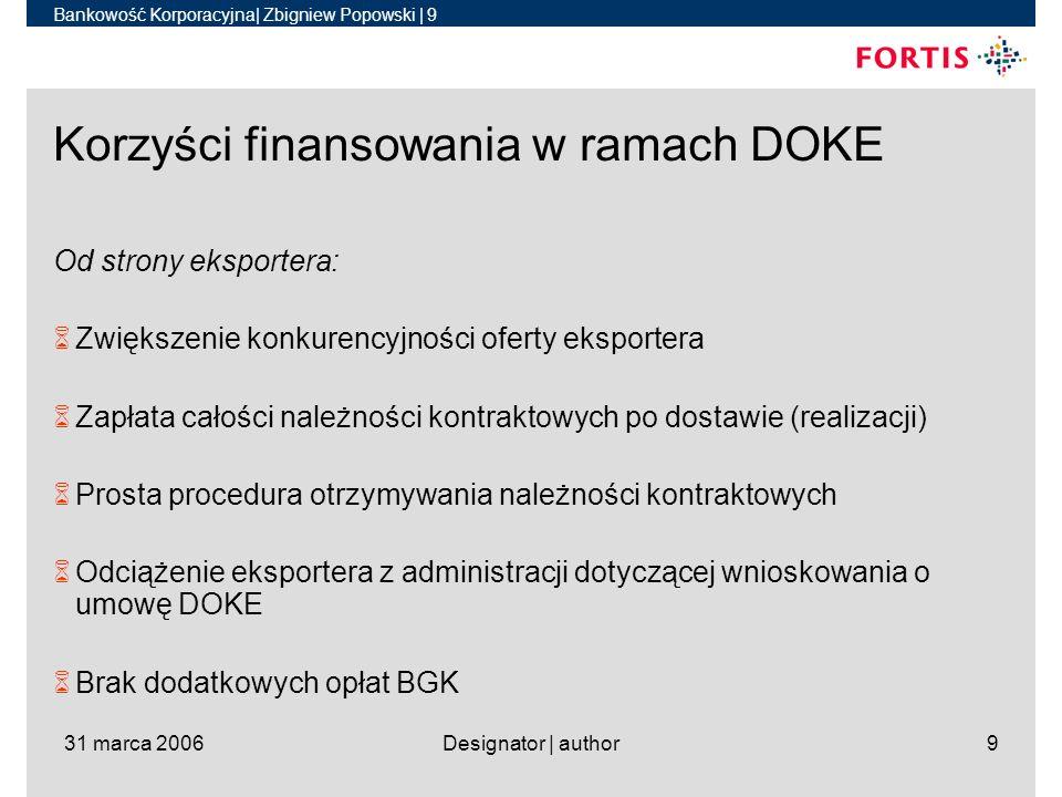 Bankowość Korporacyjna| Zbigniew Popowski | 9 31 marca 2006Designator | author9 Korzyści finansowania w ramach DOKE Od strony eksportera: 6Zwiększenie konkurencyjności oferty eksportera 6Zapłata całości należności kontraktowych po dostawie (realizacji) 6Prosta procedura otrzymywania należności kontraktowych 6Odciążenie eksportera z administracji dotyczącej wnioskowania o umowę DOKE 6Brak dodatkowych opłat BGK