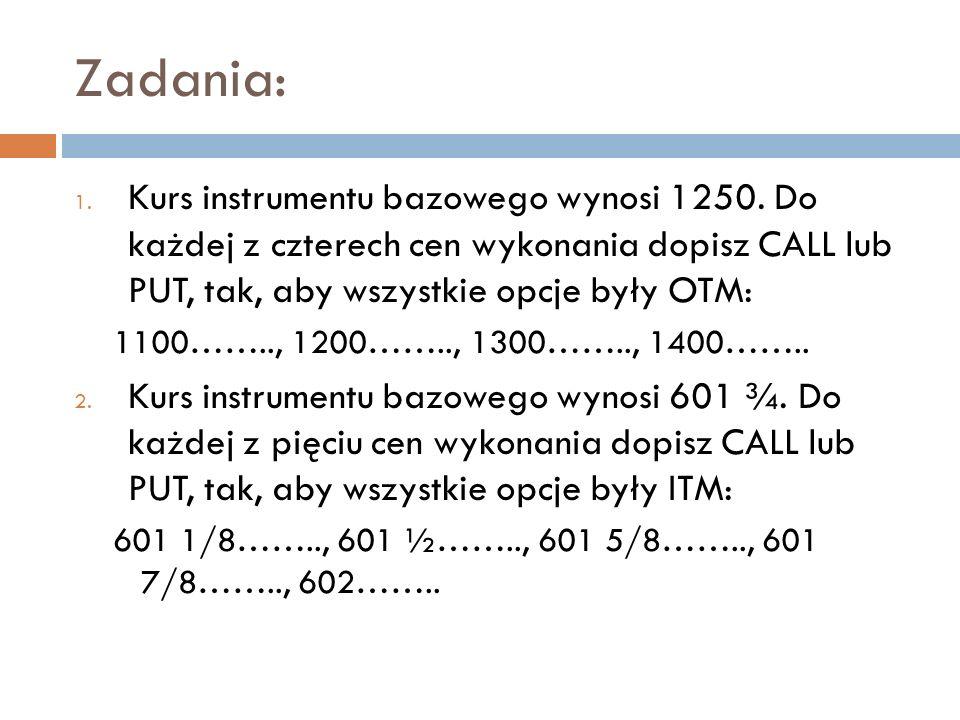 Zadania: 1. Kurs instrumentu bazowego wynosi 1250. Do każdej z czterech cen wykonania dopisz CALL lub PUT, tak, aby wszystkie opcje były OTM: 1100……..